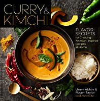 Curry & Kimchi - Flavour Secrets for Creating 70 Asian-Inspired Recipes at Home