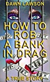 How to Rob a Bank in Drag by Dawn   Lawson