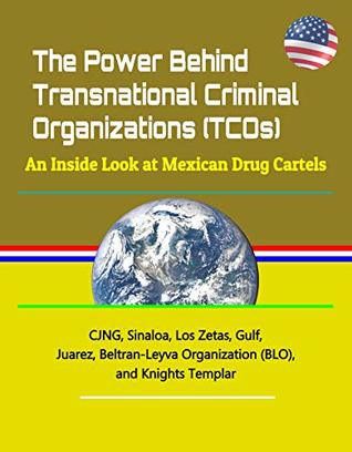 The Power Behind Transnational Criminal Organizations (TCOs): An Inside Look at Mexican Drug Cartels - CJNG, Sinaloa, Los Zetas, Gulf, Juarez, Beltran-Leyva Organization (BLO), and Knights Templar