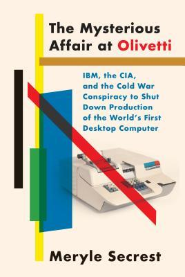 The Mysterious Affair at Olivetti: IBM, the CIA, and the Cold War Conspiracy to Shut Down Production of the World's First Desktop Computer