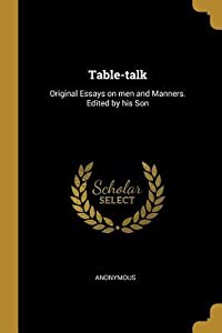 Table-Talk: Original Essays on Men and Manners. Edited by His Son