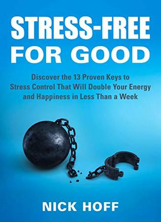 Stress-Free for Good: Discover the 13 Proven Keys to Stress Control That Will Double Your Energy and Happiness in Less Than a Week (The Get Away Stress ... on How to Live a Stress Free Life Book 1)