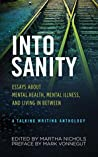 Into Sanity: Essays About Mental Health, Mental Illness, and Living in Between - A Talking Writing Anthology