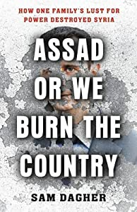 Assad or We Burn the Country: How One Family's Lust for Power Destroyed Syria