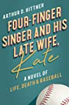 Four-Finger Singer and His Late Wife, Kate: A Novel of Life, Death & Baseball
