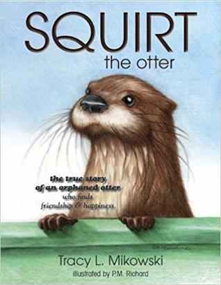 Squirt the Otter: The True Story Of an Orphaned Otter
