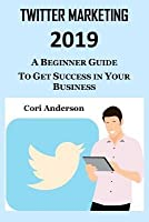 Twitter Marketing 2019: A Beginner Guide to Get Success in