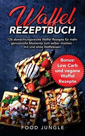 Waffel Rezeptbuch: 126 abwechlungsreiche Waffel Rezepte für