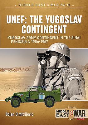 Unef: The Yugoslav Contingent: The Yugoslav Army Contingent in the Sinai Peninsula 1956-1967