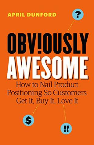 Cover for Obviously Awesome: How to Nail Product Positioning so Customers Get It, Buy It, Love It, by April Dunford