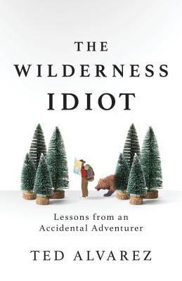 The Wilderness Idiot: Lessons from an Accidental Adventurer