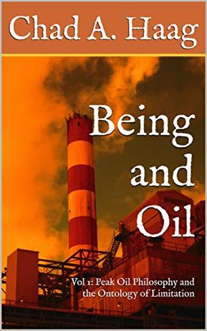Being and Oil: Volume One: Peak Oil Philosophy and the Ontology of Limitation