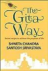 The Gita Way: Secret Recipe to Achieve the Purpose of Life (First Edition)