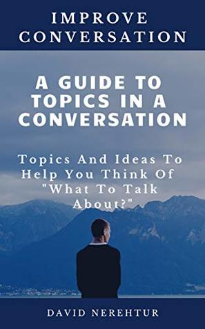 A Guide To Topics In A Conversation: Topics And Ideas To