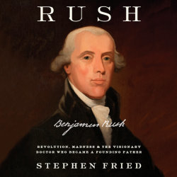 Rush: Revolution, Madness, and the Visionary Doctor Who Became a Founding Father