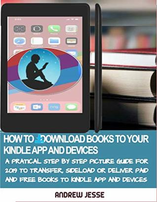 HOW TO DOWNLOAD BOOKS TO YOUR KINDLE APPS AND DEVICES: A Practical Step by Step Picture Guide for 2019 to Transfer, Sideload and Deliver Paid and Free ... and Devices (KINDLE GUIDE SERIES Book 4)
