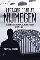 Left for Dead at Nijmegen: The True Story of an American Paratrooper in World War II
