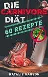 Die Carnivore Diät - 60 Low Carb Rezepte : geeignet für die Keto Diät und Fleischliebhaber