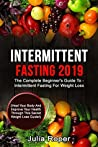 Intermittent Fasting 2019: The Complete Beginner's Guide To - Intermittent Fasting For Weight Loss: (Heal Your Body And Improve Your Health Through This Secret Weight Loss Guide!)