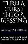 Turn A Curse Into A Blessing: a Mental , Magical and Physical Approach to Removing a Curse