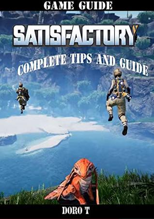 Satisfactory: Complete Tips And Guide by DORO T