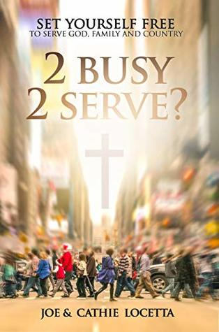 2 Busy 2 Serve?: Set Yourself Free To Serve God, Family and Country