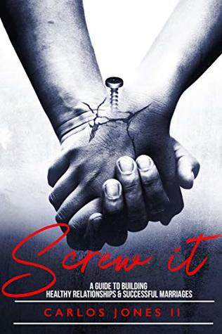 Screw It!: A guide to healthy friendships, relationships and successful marriages.