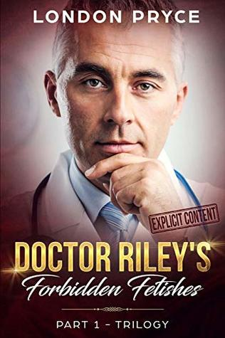 Doctor Riley's Forbidden Fetishes: [Part 1 -Trilogy] (Doctor Sex Exam, Doctor Sex Play, Doctor/Patient Romance, Older Man Younger Woman, Taboo, Trilogy)