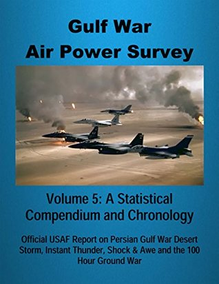 Gulf War Air Power Survey - Volume 5: A Statistical Compendium and Chronology: Official USAF Report on Persian Gulf War Desert Storm, Instant Thunder, Shock & Awe and the 100 Hour Ground War