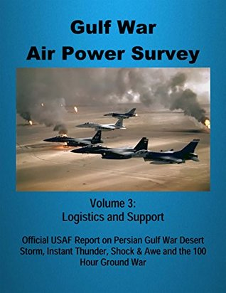 Gulf War Air Power Survey - Volume 3: Logistics and Support: Official USAF Report on Persian Gulf War Desert Storm, Instant Thunder, Shock & Awe and the 100 Hour Ground War