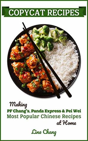 Copycat Recipes: Making PF Chang's, Panda Express & Pei Wei Most Popular Chinese Recipes at Home (Famous Restaurant Copycat Cookbooks Book 3)