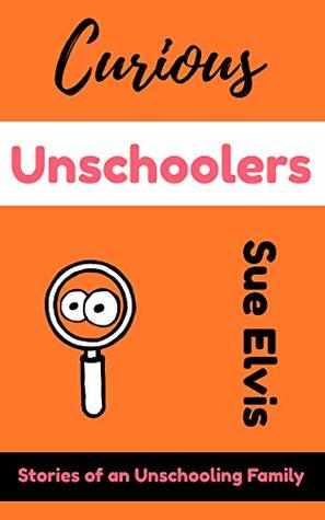 Curious Unschoolers: Stories of an Unschooling Family