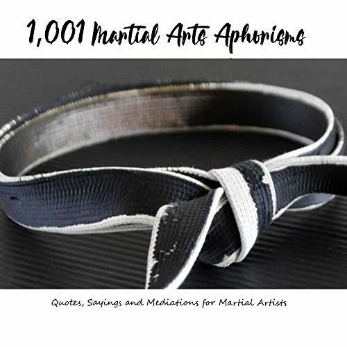 1,001 Martial Arts Aphorisms: Quotes, Sayings, and Meditations for Martial Artists