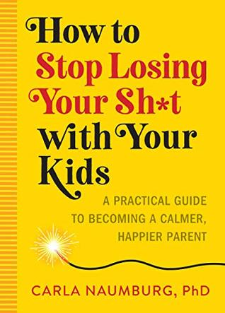 How to Stop Losing Your Shit with Your Kids: A Practical Guide to Becoming a Calmer, Happier Parent
