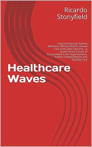 Healthcare Waves: – How to Improve Patient Wellness, Mental Health, Valued Care and Cyber Security - A Guide to the Future of Accountable Care Organizations, Patient Independence and Quality Care