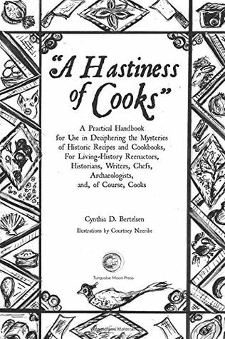 A Hastiness of Cooks: : A Practical Handbook for Use in Deciphering the Mysteries of Historic Recipes and Cookbooks, For Living-History Reenactors, Historians, Writers, Chefs, Archaeologists, and, of Course, Cooks