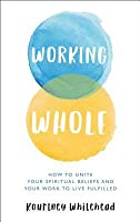 Working Whole: How to Unite Your Spiritual Beliefs and Your Work to Live Fulfilled
