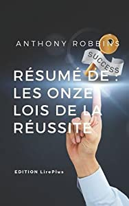 Anthony Robbins - R�sum� de: Les Onze Lois de la R�ussite: Une Synth�se Simple Et Rapide � Lire Qui Vous Expose Les Points Essentiels de Ce Livre