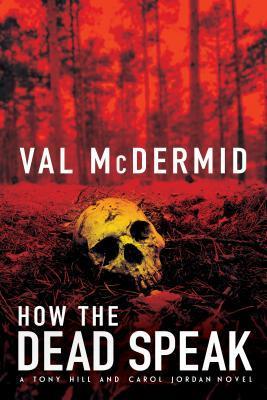 How the Dead Speak: A Tony Hill and Carol Jordan Novel