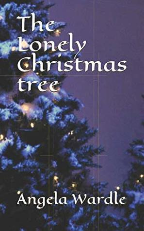 Lonely Christmas.The Lonely Christmas Tree By Angela Wardle