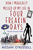 How I Magically Messed Up My Life in Four Freakin' Days (The Tale of Bryant Adams, #1)