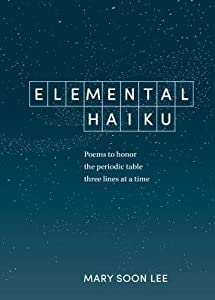 Elemental Haiku: Poems to honor the periodic table, three lines at a time