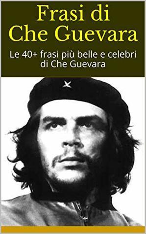 Frasi Di Che Guevara Le 40 Frasi Piu Belle E Celebri Di Che