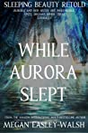 While Aurora Slept (Sleeping Beauty Retold)
