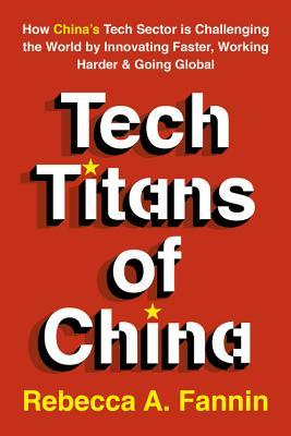 Tech Titans of China: How China's Tech Sector is challenging the world by innovating faster, working harder, and going global
