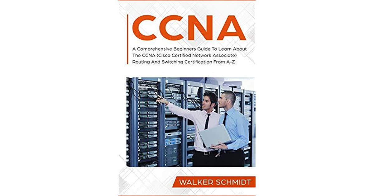 CCNA: A Comprehensive Beginners Guide To Learn About The CCNA (Cisco