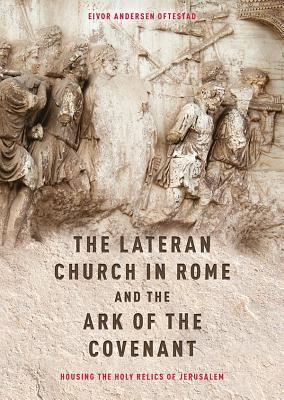 The Lateran Church in Rome and the Ark of the Covenant: Housing the Holy Relics of Jerusalem: With an Edition and Translation of the Descriptio Lateranensis Ecclesiae