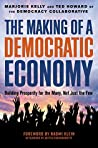 The Making of a Democratic Economy: Building Prosperity For the Many, Not Just the Few