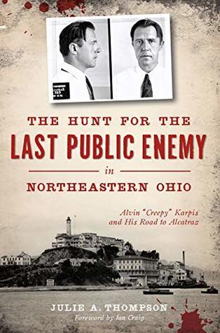 "The Hunt for the Last Public Enemy in Northeastern Ohio: Alvin ""Creepy"" Karpis and his Road to Alcatraz (True Crime)"