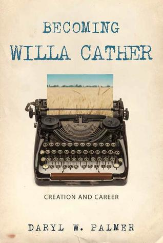 Becoming Willa Cather: Creation and Career